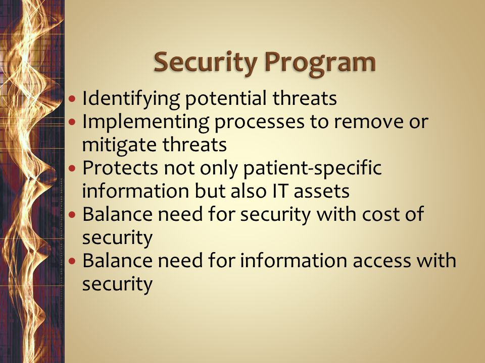 Identifying potential threats Implementing processes to remove or mitigate threats Protects not only patient-specific information but also IT assets Balance need for security with cost of security Balance need for information access with security