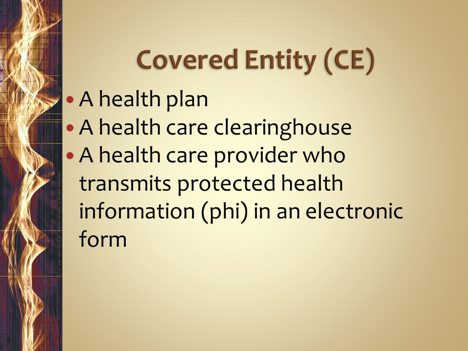 A health plan A health care clearinghouse A health care provider who transmits protected health information (phi) in an electronic form