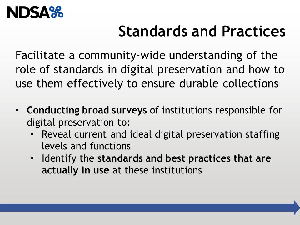 Standards and Practices Facilitate a community-wide understanding of the role of standards in digital preservation and how to use them effectively to ensure durable collections Conducting broad surveys of institutions responsible for digital preservation to: Reveal current and ideal digital preservation staffing levels and functions Identify the standards and best practices that are actually in use at these institutions