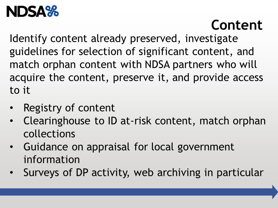 Content Identify content already preserved, investigate guidelines for selection of significant content, and match orphan content with NDSA partners who will acquire the content, preserve it, and provide access to it Registry of content Clearinghouse to ID at-risk content, match orphan collections Guidance on appraisal for local government information Surveys of DP activity, web archiving in particular