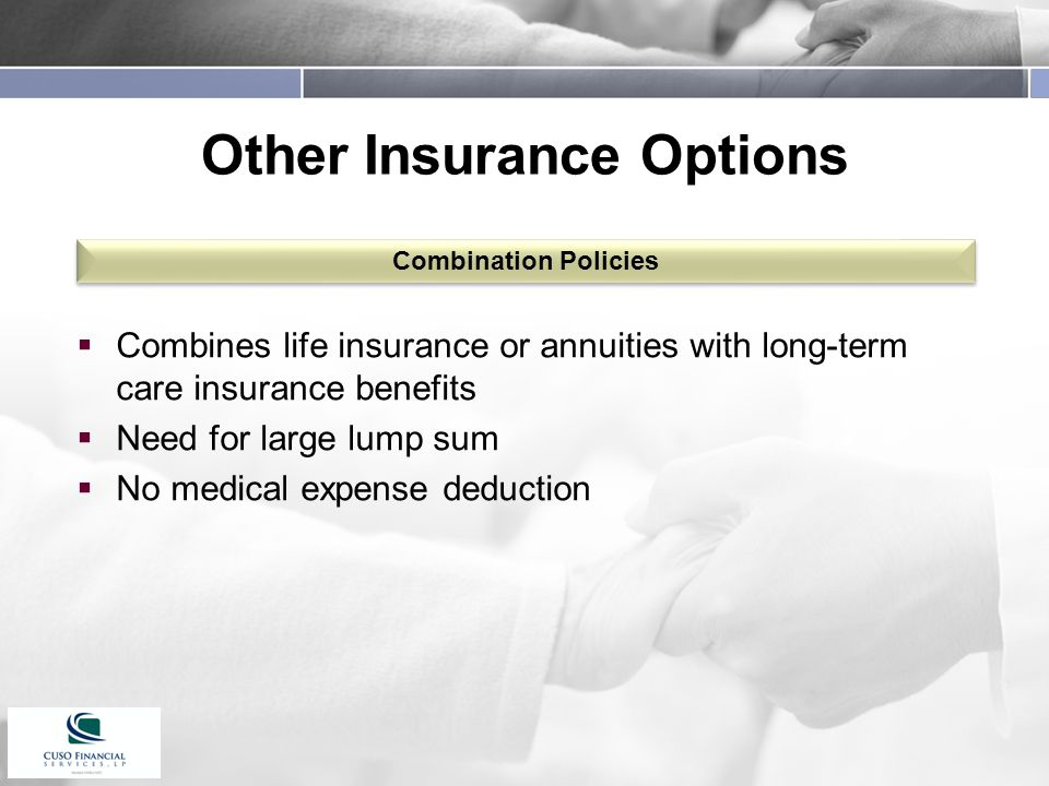 Other Insurance Options  Combines life insurance or annuities with long-term care insurance benefits  Need for large lump sum  No medical expense deduction Combination Policies