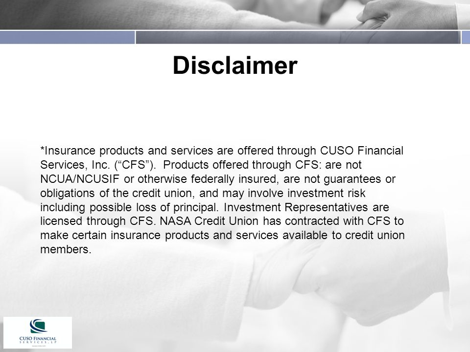 Disclaimer *Insurance products and services are offered through CUSO Financial Services, Inc.