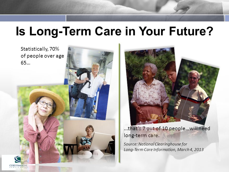 Is Long-Term Care in Your Future ...that's 7 out of 10 people…will need long-term care.