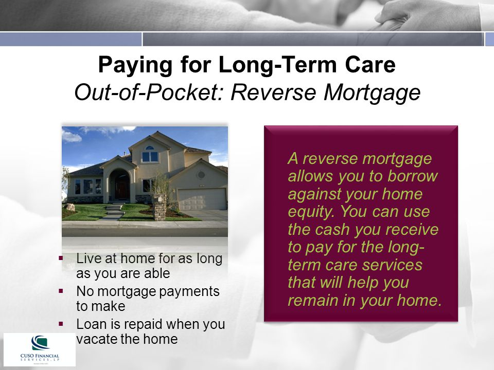 Paying for Long-Term Care Out-of-Pocket: Reverse Mortgage  Live at home for as long as you are able  No mortgage payments to make  Loan is repaid when you vacate the home A reverse mortgage allows you to borrow against your home equity.