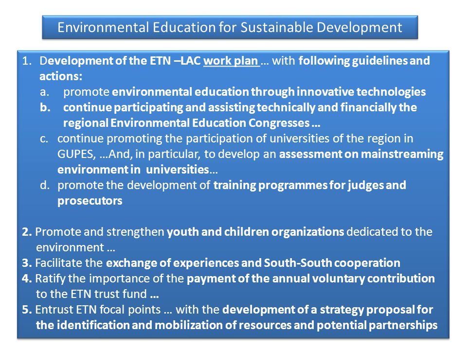 1.Development of the ETN –LAC work plan … with following guidelines and actions: a.promote environmental education through innovative technologies b.continue participating and assisting technically and financially the regional Environmental Education Congresses … c.continue promoting the participation of universities of the region in GUPES, …And, in particular, to develop an assessment on mainstreaming environment in universities… d.promote the development of training programmes for judges and prosecutors 2.