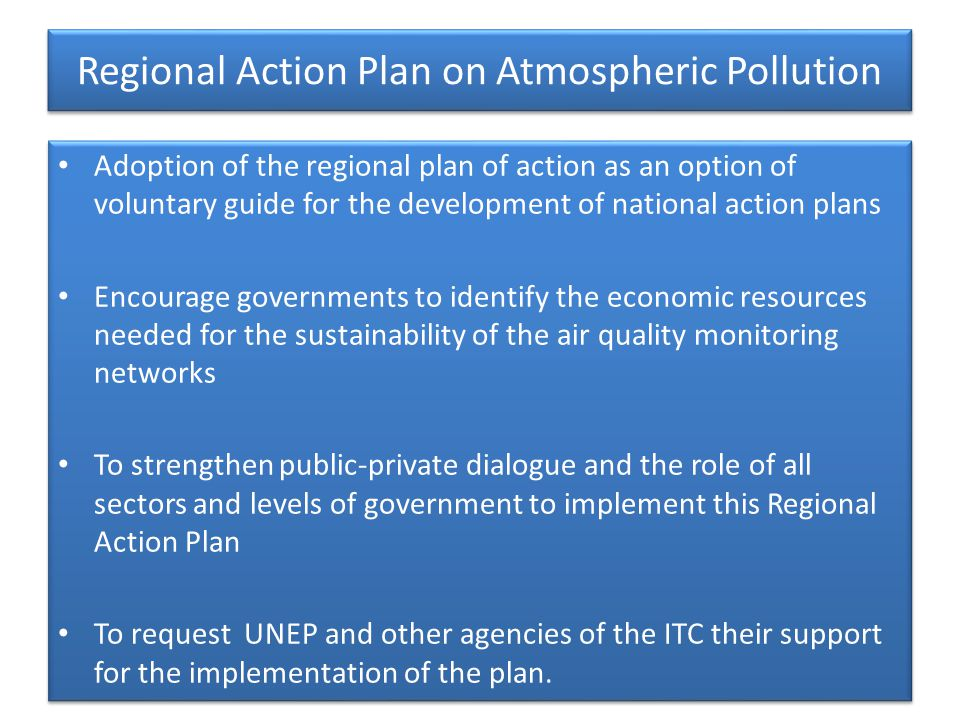 Regional Action Plan on Atmospheric Pollution Adoption of the regional plan of action as an option of voluntary guide for the development of national action plans Encourage governments to identify the economic resources needed for the sustainability of the air quality monitoring networks To strengthen public-private dialogue and the role of all sectors and levels of government to implement this Regional Action Plan To request UNEP and other agencies of the ITC their support for the implementation of the plan.