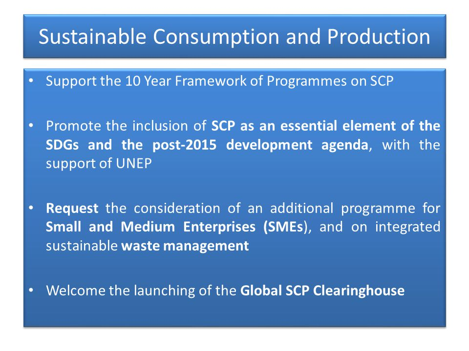 Sustainable Consumption and Production Support the 10 Year Framework of Programmes on SCP Promote the inclusion of SCP as an essential element of the SDGs and the post-2015 development agenda, with the support of UNEP Request the consideration of an additional programme for Small and Medium Enterprises (SMEs), and on integrated sustainable waste management Welcome the launching of the Global SCP Clearinghouse Support the 10 Year Framework of Programmes on SCP Promote the inclusion of SCP as an essential element of the SDGs and the post-2015 development agenda, with the support of UNEP Request the consideration of an additional programme for Small and Medium Enterprises (SMEs), and on integrated sustainable waste management Welcome the launching of the Global SCP Clearinghouse