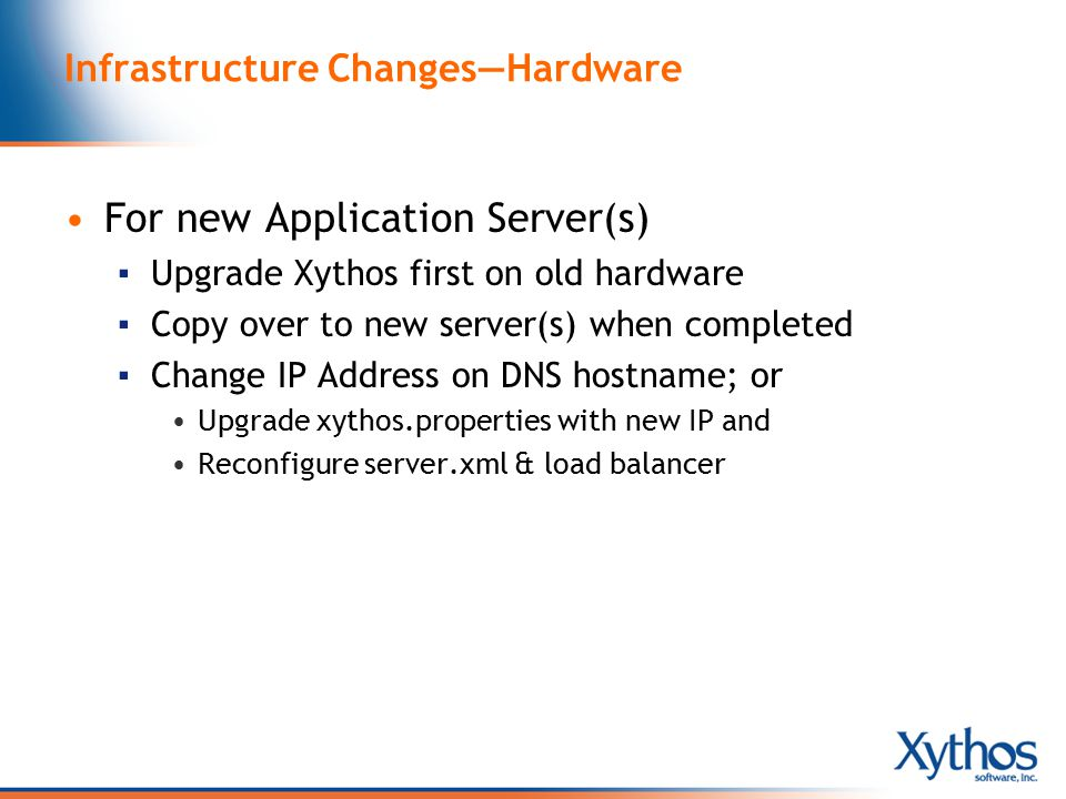 Infrastructure Changes—Hardware For new Application Server(s) ▪ Upgrade Xythos first on old hardware ▪ Copy over to new server(s) when completed ▪ Change IP Address on DNS hostname; or Upgrade xythos.properties with new IP and Reconfigure server.xml & load balancer
