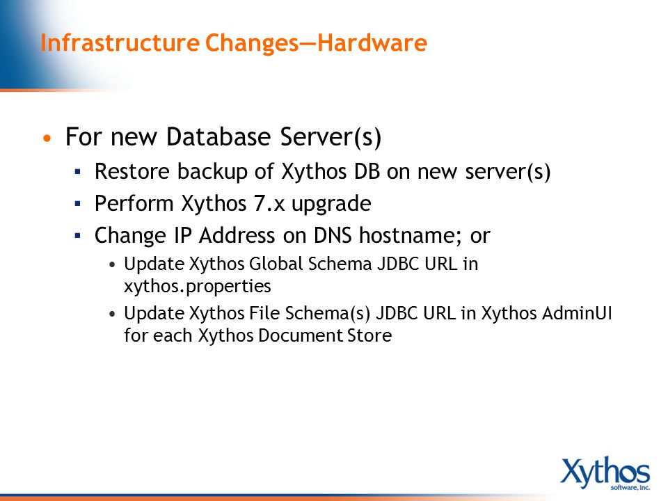 Infrastructure Changes—Hardware For new Database Server(s) ▪ Restore backup of Xythos DB on new server(s) ▪ Perform Xythos 7.x upgrade ▪ Change IP Address on DNS hostname; or Update Xythos Global Schema JDBC URL in xythos.properties Update Xythos File Schema(s) JDBC URL in Xythos AdminUI for each Xythos Document Store