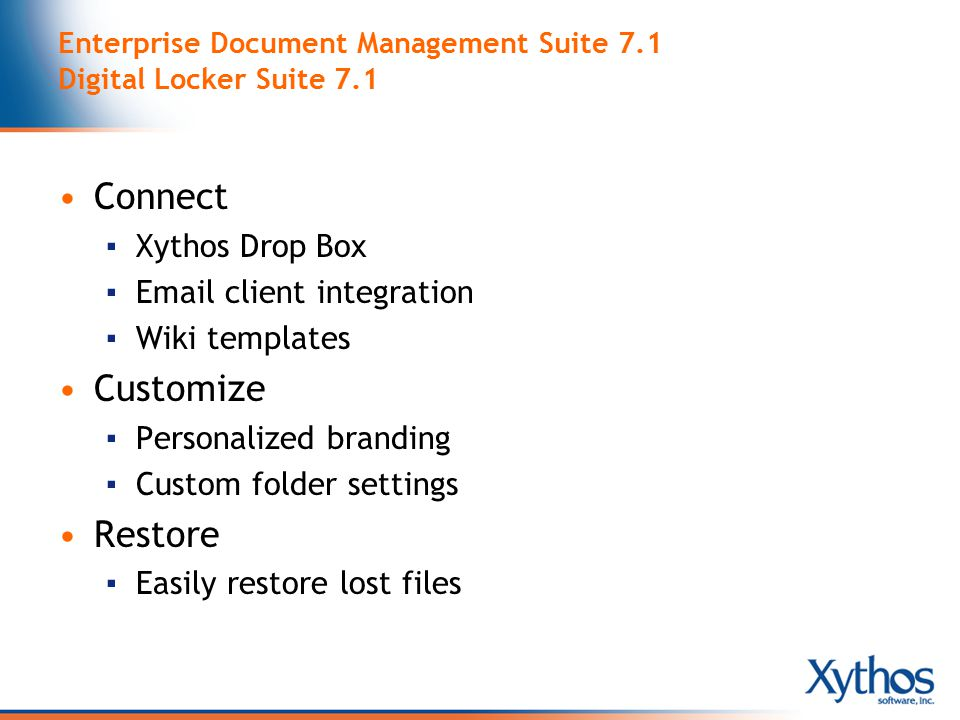 Enterprise Document Management Suite 7.1 Digital Locker Suite 7.1 Connect ▪ Xythos Drop Box ▪  client integration ▪ Wiki templates Customize ▪ Personalized branding ▪ Custom folder settings Restore ▪ Easily restore lost files