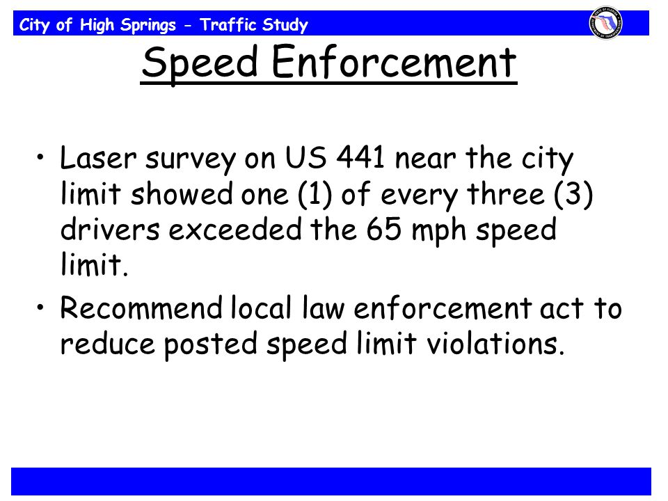 City of High Springs - Traffic Study Speed Enforcement Laser survey on US 441 near the city limit showed one (1) of every three (3) drivers exceeded the 65 mph speed limit.