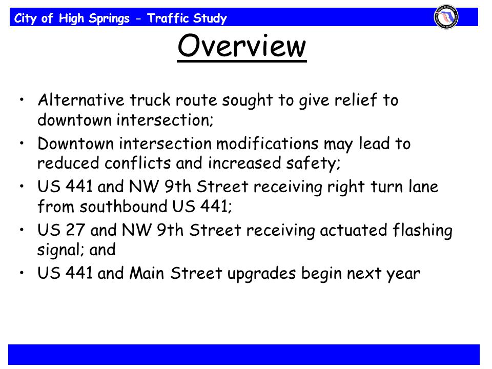 City of High Springs - Traffic Study Overview Alternative truck route sought to give relief to downtown intersection; Downtown intersection modifications may lead to reduced conflicts and increased safety; US 441 and NW 9th Street receiving right turn lane from southbound US 441; US 27 and NW 9th Street receiving actuated flashing signal; and US 441 and Main Street upgrades begin next year