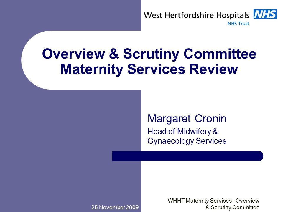 25 November 2009 WHHT Maternity Services - Overview & Scrutiny Committee Overview & Scrutiny Committee Maternity Services Review Margaret Cronin Head of Midwifery & Gynaecology Services