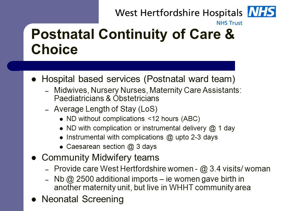 Postnatal Continuity of Care & Choice Hospital based services (Postnatal ward team) – Midwives, Nursery Nurses, Maternity Care Assistants: Paediatricians & Obstetricians – Average Length of Stay (LoS) ND without complications <12 hours (ABC) ND with complication or instrumental 1 day Instrumental with upto 2-3 days Caesarean 3 days Community Midwifery teams – Provide care West Hertfordshire women 3.4 visits/ woman – 2500 additional imports – ie women gave birth in another maternity unit, but live in WHHT community area Neonatal Screening
