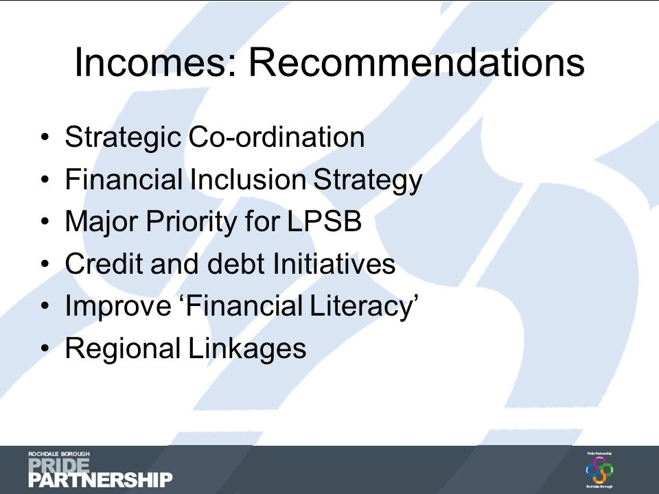 Incomes: Recommendations Strategic Co-ordination Financial Inclusion Strategy Major Priority for LPSB Credit and debt Initiatives Improve 'Financial Literacy' Regional Linkages