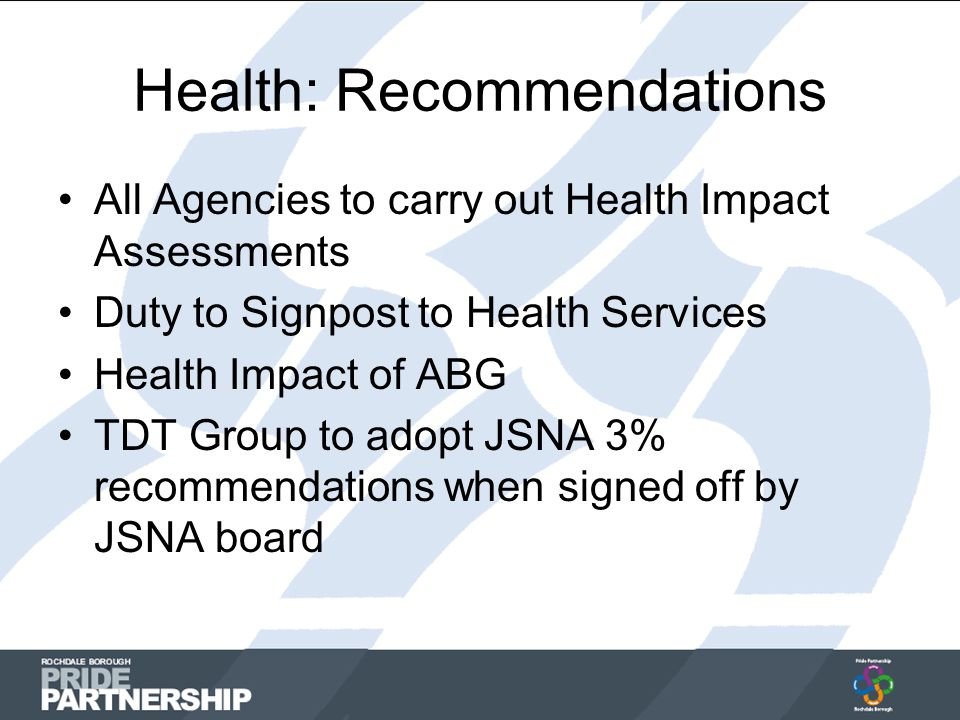 Health: Recommendations All Agencies to carry out Health Impact Assessments Duty to Signpost to Health Services Health Impact of ABG TDT Group to adopt JSNA 3% recommendations when signed off by JSNA board