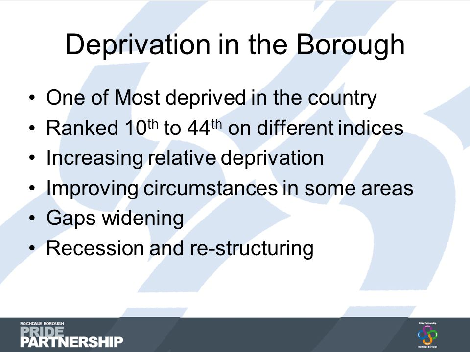 Deprivation in the Borough One of Most deprived in the country Ranked 10 th to 44 th on different indices Increasing relative deprivation Improving circumstances in some areas Gaps widening Recession and re-structuring