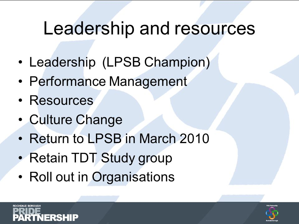 Leadership and resources Leadership (LPSB Champion) Performance Management Resources Culture Change Return to LPSB in March 2010 Retain TDT Study group Roll out in Organisations