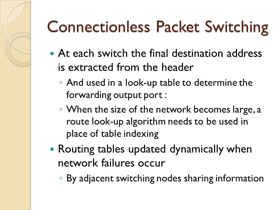 Connectionless Packet Switching At each switch the final destination address is extracted from the header ◦ And used in a look-up table to determine the forwarding output port : ◦ When the size of the network becomes large, a route look-up algorithm needs to be used in place of table indexing Routing tables updated dynamically when network failures occur ◦ By adjacent switching nodes sharing information