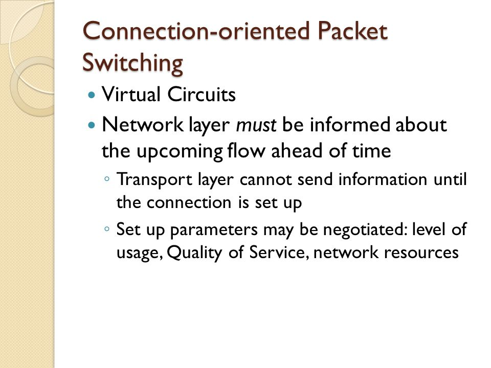 Connection-oriented Packet Switching Virtual Circuits Network layer must be informed about the upcoming flow ahead of time ◦ Transport layer cannot send information until the connection is set up ◦ Set up parameters may be negotiated: level of usage, Quality of Service, network resources