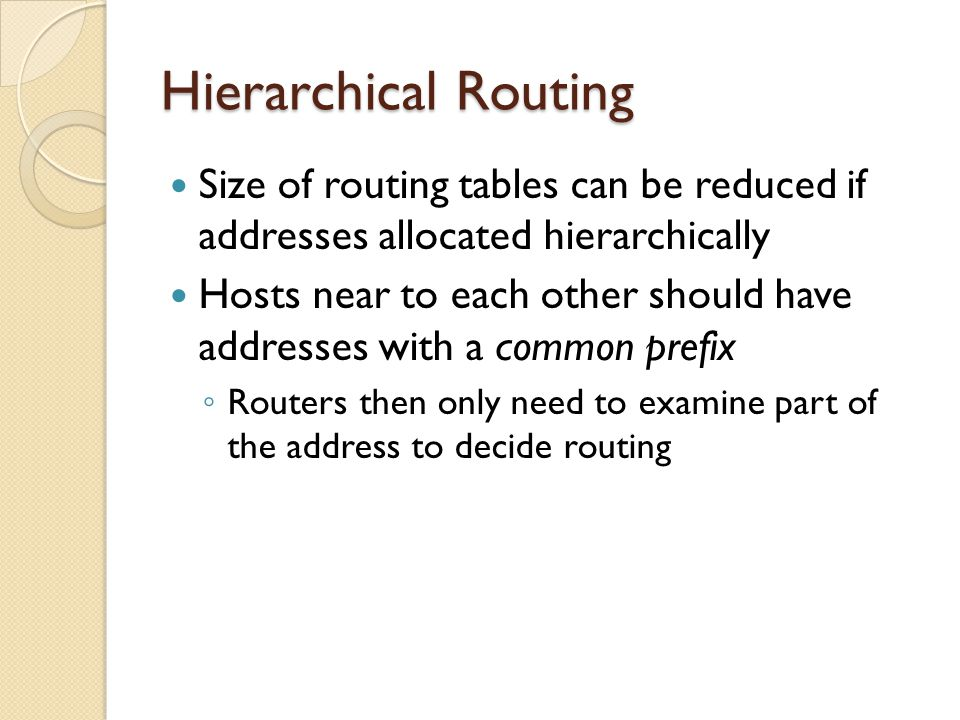 Hierarchical Routing Size of routing tables can be reduced if addresses allocated hierarchically Hosts near to each other should have addresses with a common prefix ◦ Routers then only need to examine part of the address to decide routing