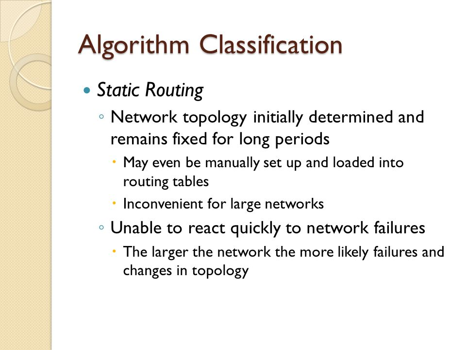 Algorithm Classification Static Routing ◦ Network topology initially determined and remains fixed for long periods  May even be manually set up and loaded into routing tables  Inconvenient for large networks ◦ Unable to react quickly to network failures  The larger the network the more likely failures and changes in topology