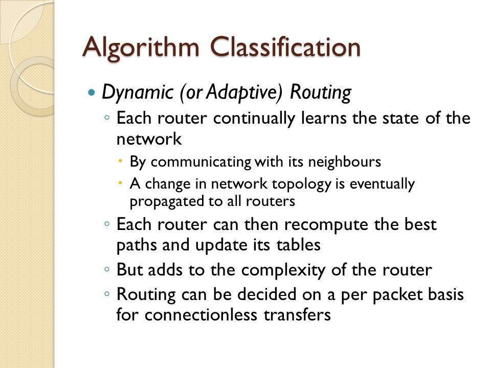 Algorithm Classification Dynamic (or Adaptive) Routing ◦ Each router continually learns the state of the network  By communicating with its neighbours  A change in network topology is eventually propagated to all routers ◦ Each router can then recompute the best paths and update its tables ◦ But adds to the complexity of the router ◦ Routing can be decided on a per packet basis for connectionless transfers