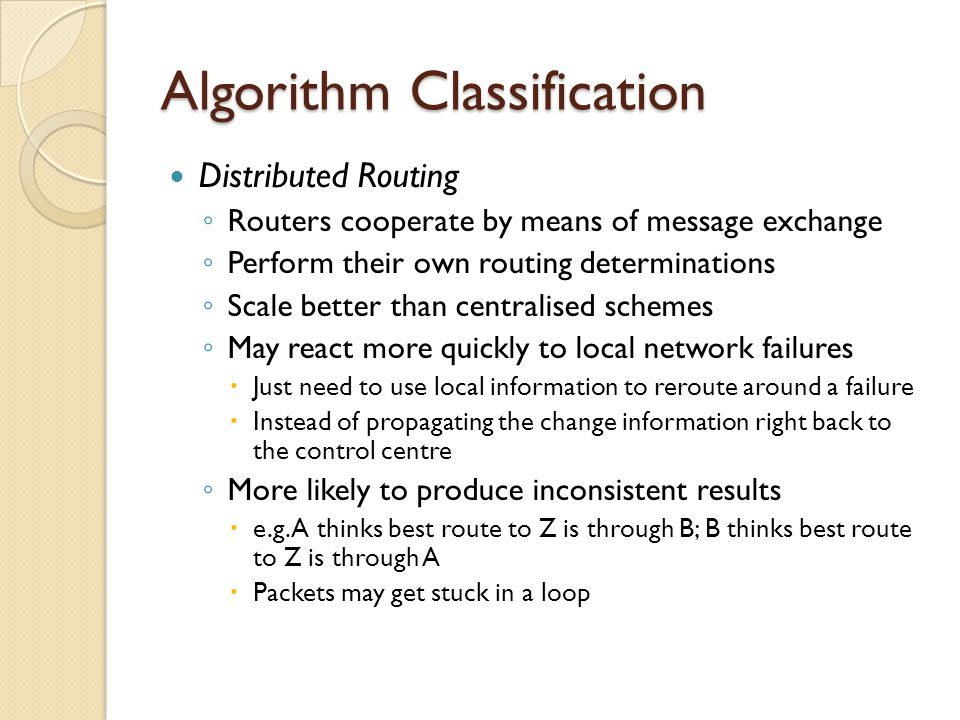 Algorithm Classification Distributed Routing ◦ Routers cooperate by means of message exchange ◦ Perform their own routing determinations ◦ Scale better than centralised schemes ◦ May react more quickly to local network failures  Just need to use local information to reroute around a failure  Instead of propagating the change information right back to the control centre ◦ More likely to produce inconsistent results  e.g.