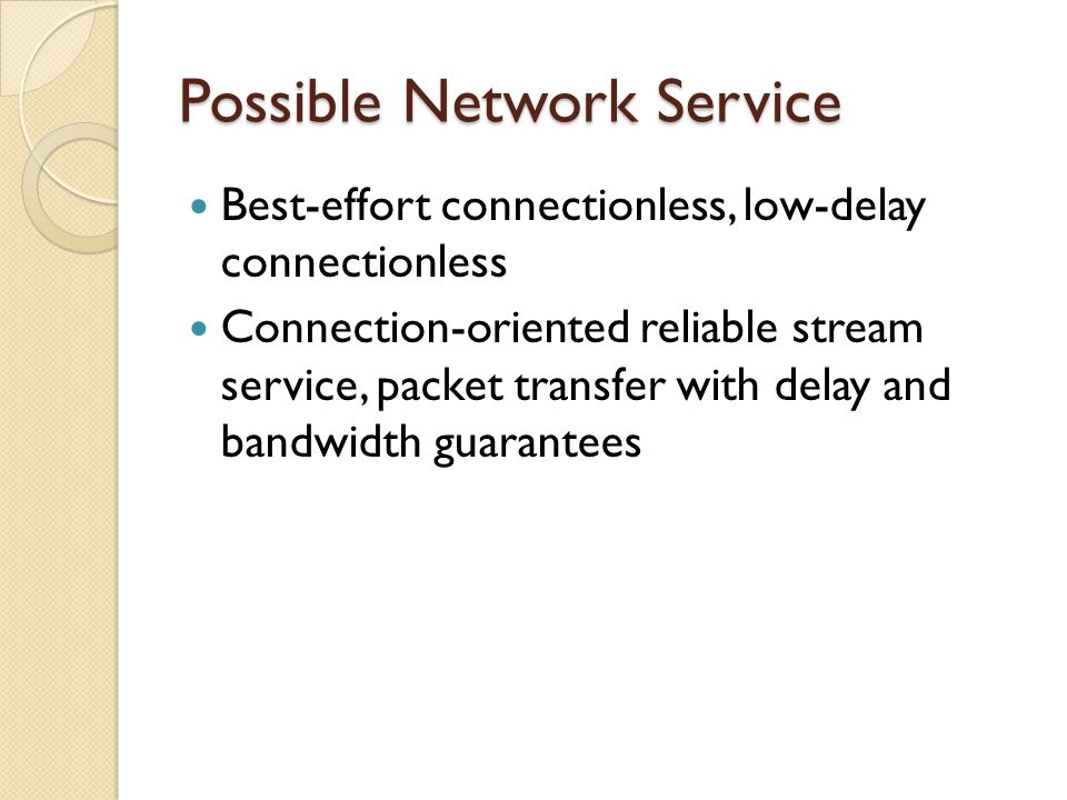 Possible Network Service Best-effort connectionless, low-delay connectionless Connection-oriented reliable stream service, packet transfer with delay and bandwidth guarantees