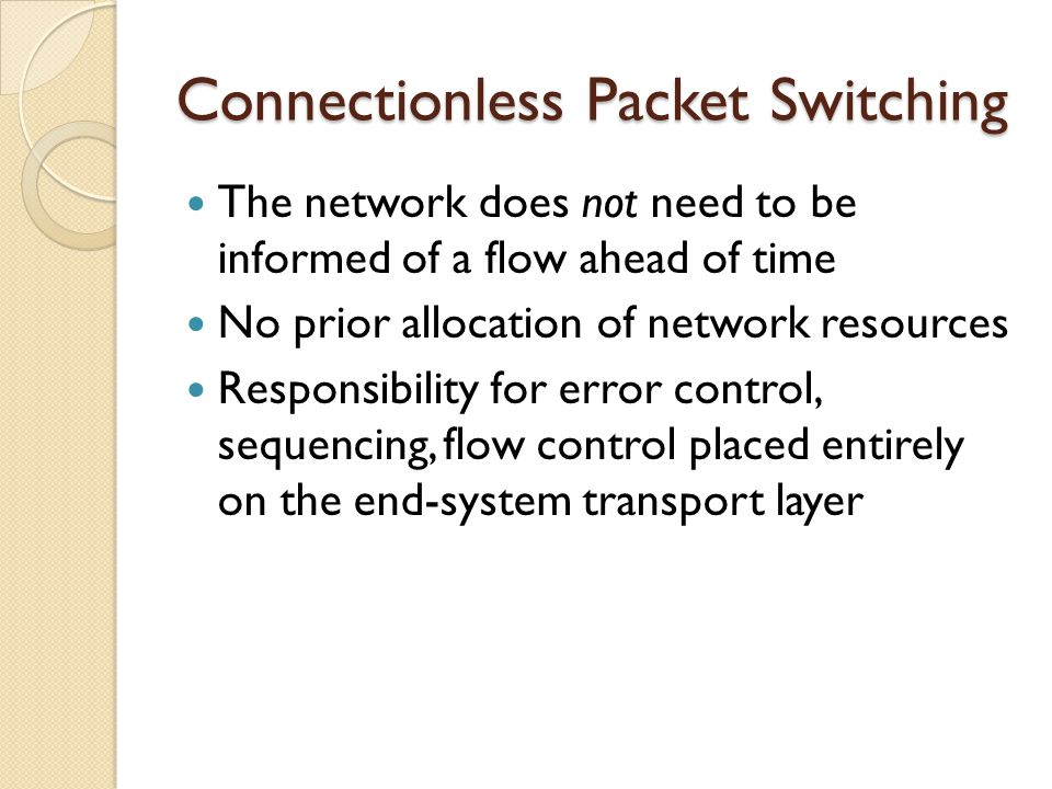 Connectionless Packet Switching The network does not need to be informed of a flow ahead of time No prior allocation of network resources Responsibility for error control, sequencing, flow control placed entirely on the end-system transport layer