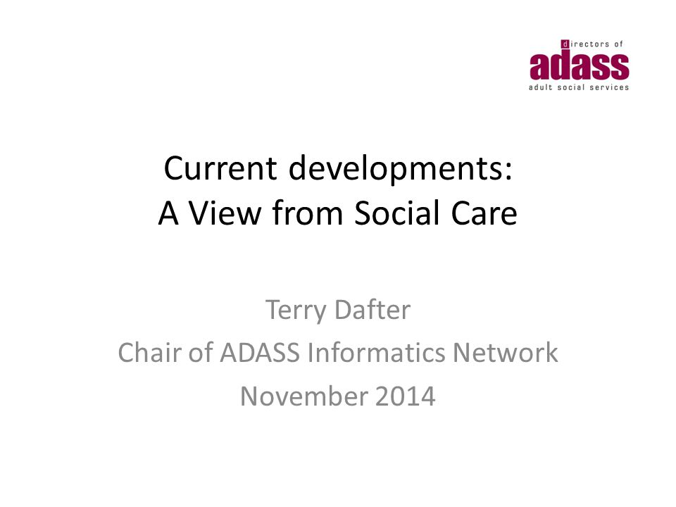 Current developments: A View from Social Care Terry Dafter Chair of ADASS Informatics Network November 2014