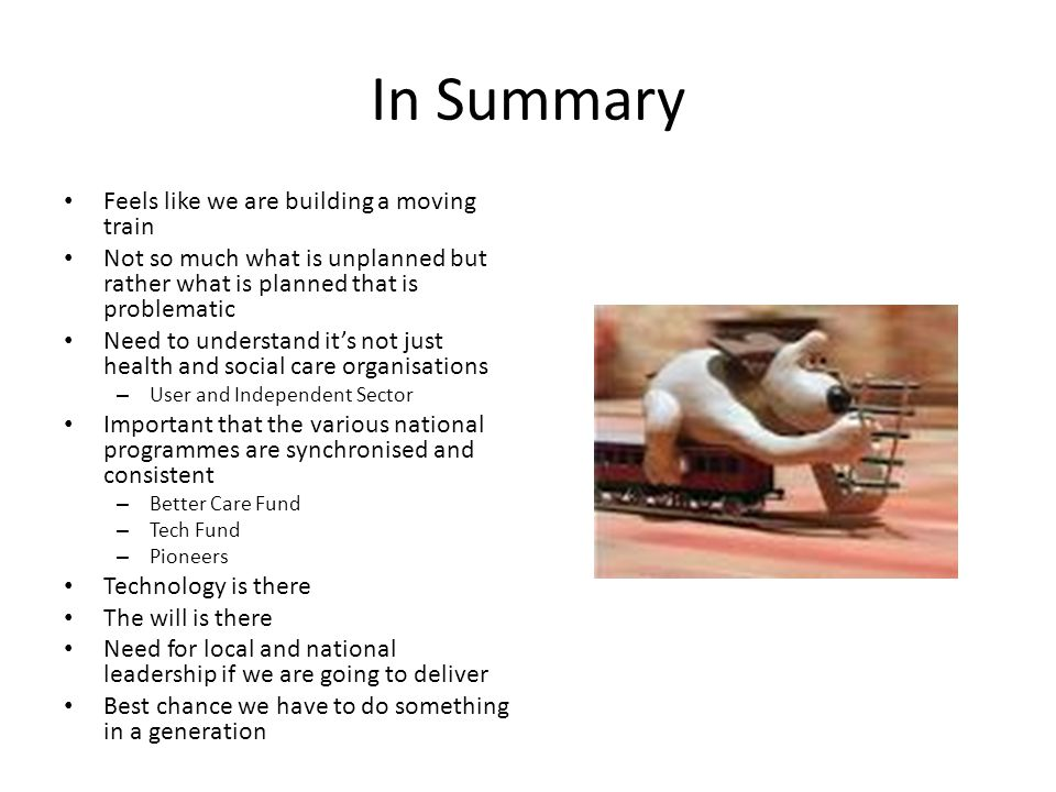 In Summary Feels like we are building a moving train Not so much what is unplanned but rather what is planned that is problematic Need to understand it's not just health and social care organisations – User and Independent Sector Important that the various national programmes are synchronised and consistent – Better Care Fund – Tech Fund – Pioneers Technology is there The will is there Need for local and national leadership if we are going to deliver Best chance we have to do something in a generation