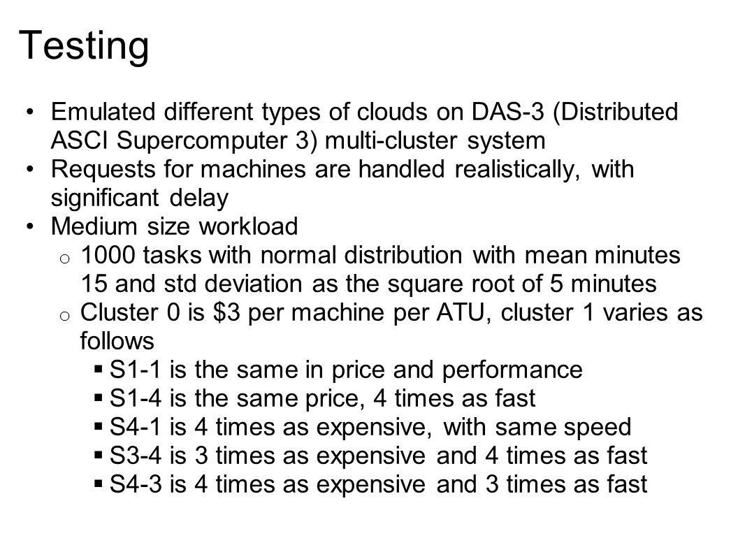 Testing Emulated different types of clouds on DAS-3 (Distributed ASCI Supercomputer 3) multi-cluster system Requests for machines are handled realistically, with significant delay Medium size workload o 1000 tasks with normal distribution with mean minutes 15 and std deviation as the square root of 5 minutes o Cluster 0 is $3 per machine per ATU, cluster 1 varies as follows  S1-1 is the same in price and performance  S1-4 is the same price, 4 times as fast  S4-1 is 4 times as expensive, with same speed  S3-4 is 3 times as expensive and 4 times as fast  S4-3 is 4 times as expensive and 3 times as fast