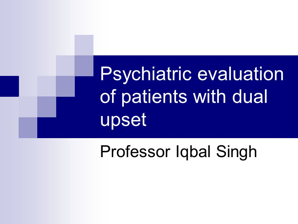 Psychiatric evaluation of patients with dual upset Professor Iqbal Singh