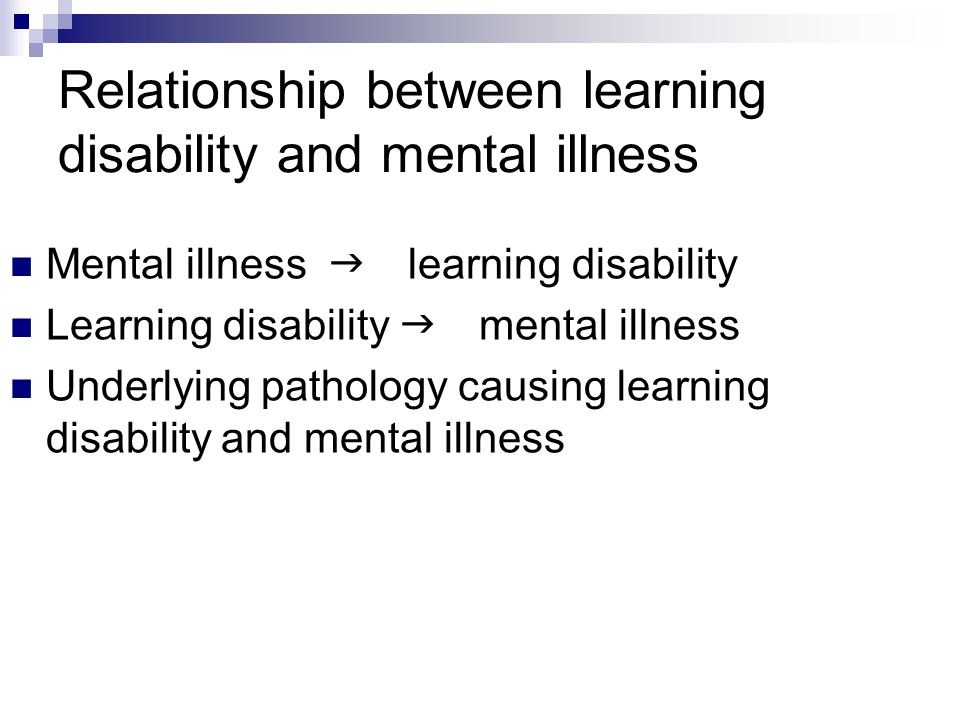 Relationship between learning disability and mental illness Mental illness  learning disability Learning disability  mental illness Underlying pathology causing learning disability and mental illness