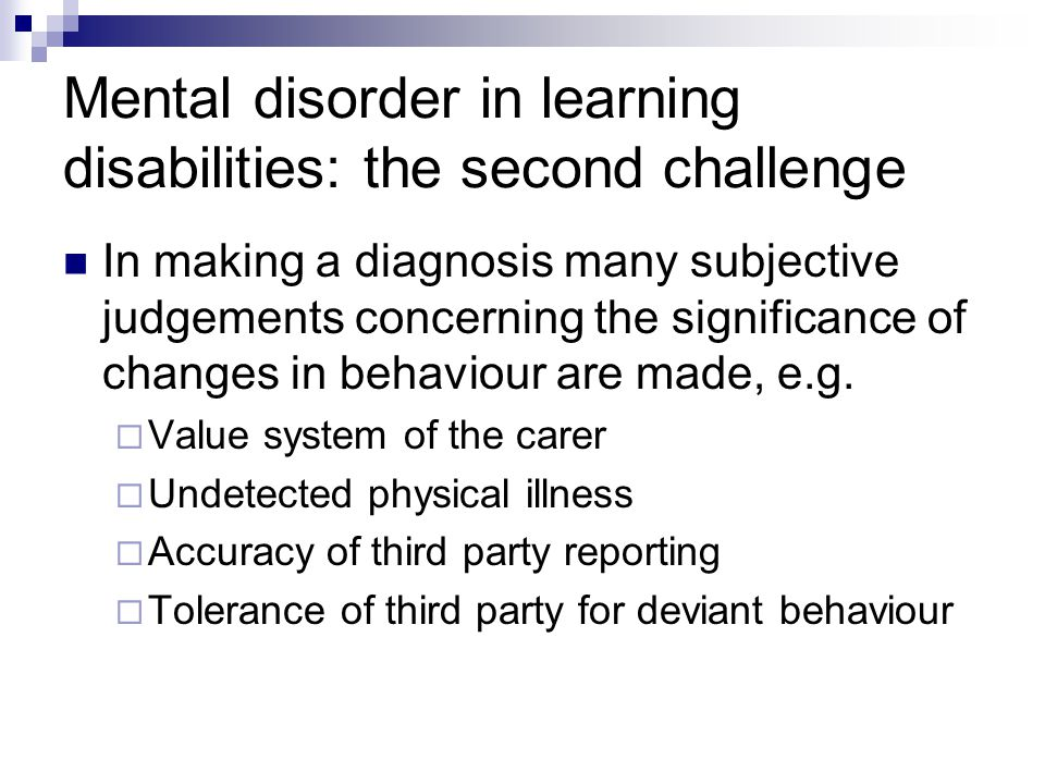 Mental disorder in learning disabilities: the second challenge In making a diagnosis many subjective judgements concerning the significance of changes in behaviour are made, e.g.