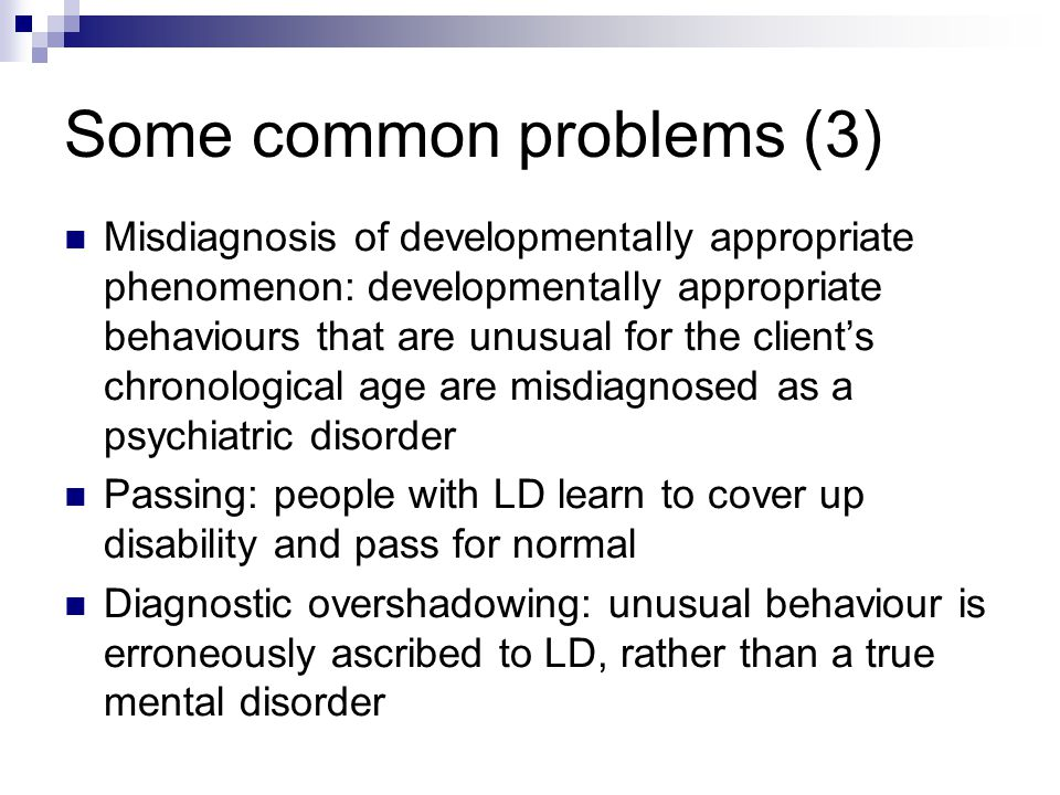 Some common problems (3) Misdiagnosis of developmentally appropriate phenomenon: developmentally appropriate behaviours that are unusual for the client's chronological age are misdiagnosed as a psychiatric disorder Passing: people with LD learn to cover up disability and pass for normal Diagnostic overshadowing: unusual behaviour is erroneously ascribed to LD, rather than a true mental disorder