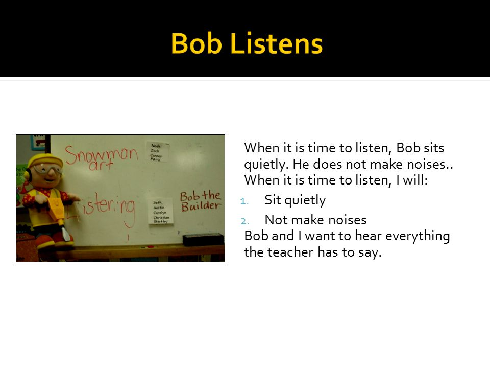 When it is time to listen, Bob sits quietly. He does not make noises..