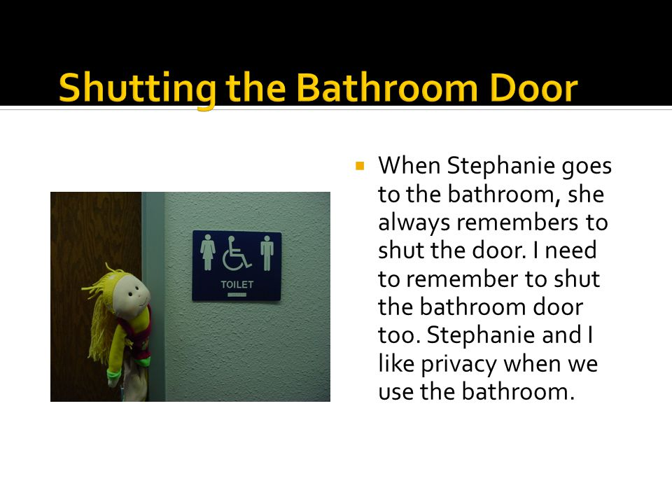  When Stephanie goes to the bathroom, she always remembers to shut the door.