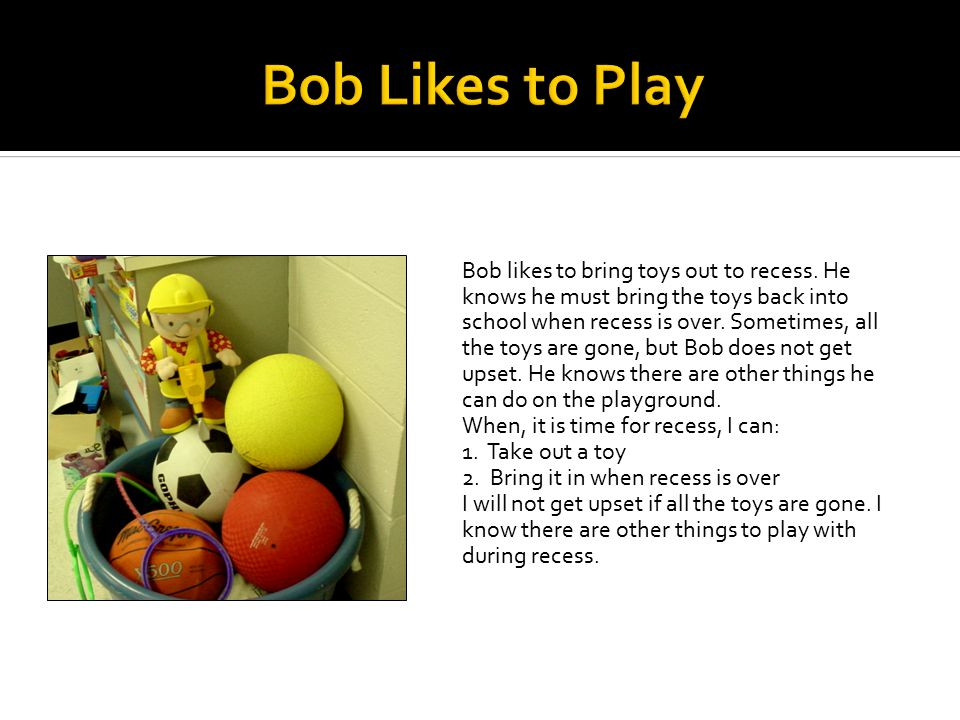Bob likes to bring toys out to recess.