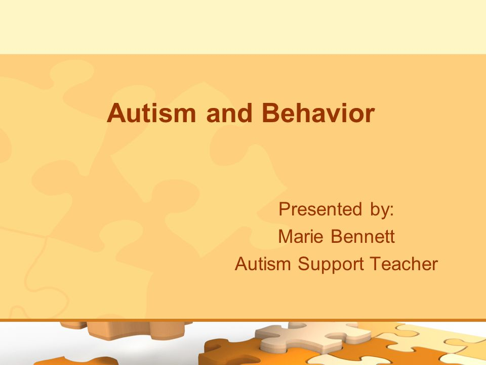 Autism and Behavior Presented by: Marie Bennett Autism Support Teacher