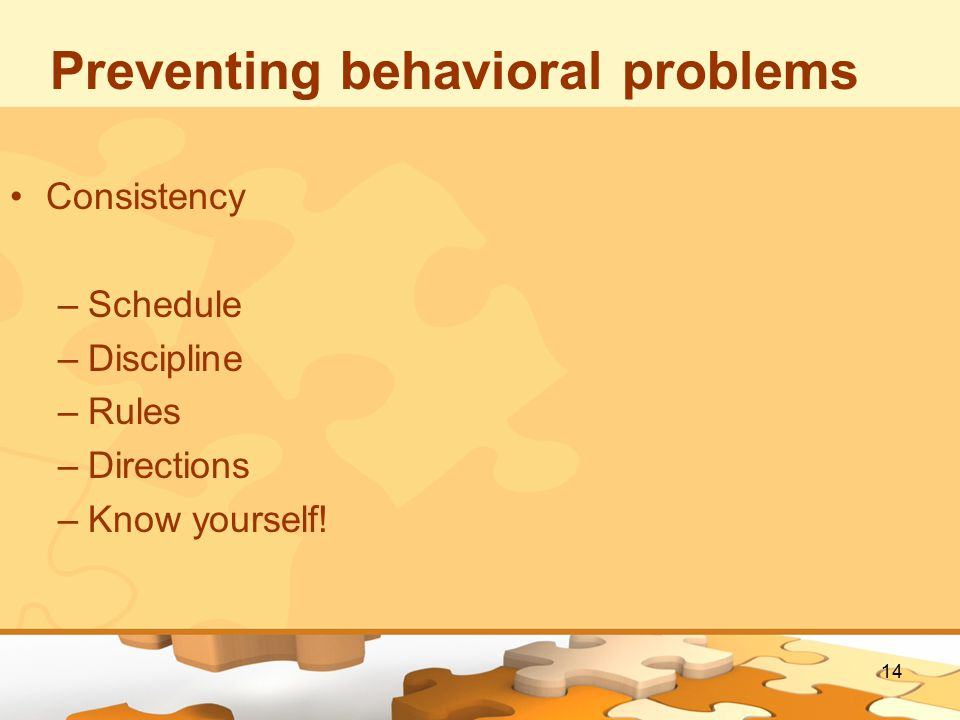14 Preventing behavioral problems Consistency –Schedule –Discipline –Rules –Directions –Know yourself!