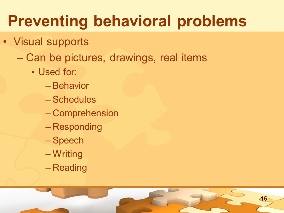 15 Preventing behavioral problems Visual supports –Can be pictures, drawings, real items Used for: –Behavior –Schedules –Comprehension –Responding –Speech –Writing –Reading
