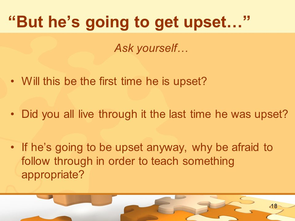 18 But he's going to get upset… Ask yourself… Will this be the first time he is upset.