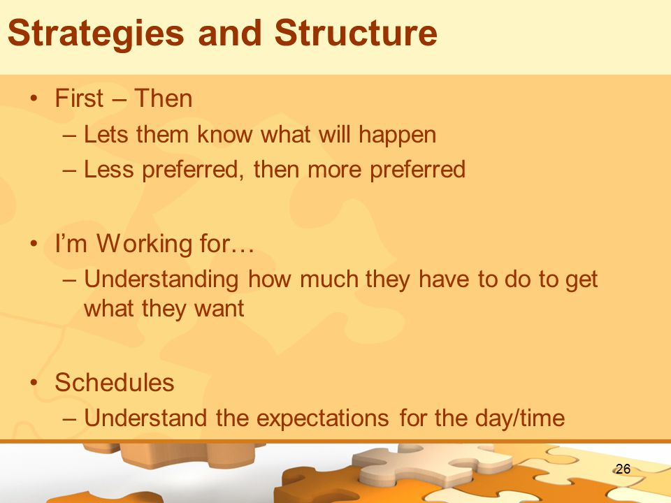 26 Strategies and Structure First – Then –Lets them know what will happen –Less preferred, then more preferred I'm Working for… –Understanding how much they have to do to get what they want Schedules –Understand the expectations for the day/time