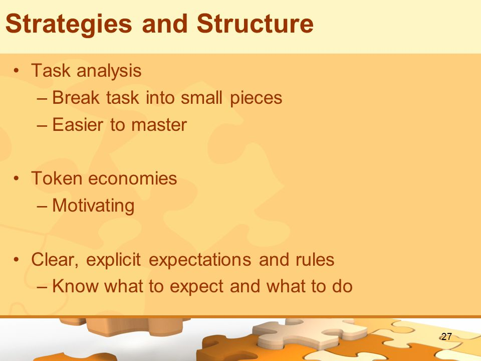 27 Strategies and Structure Task analysis –Break task into small pieces –Easier to master Token economies –Motivating Clear, explicit expectations and rules –Know what to expect and what to do