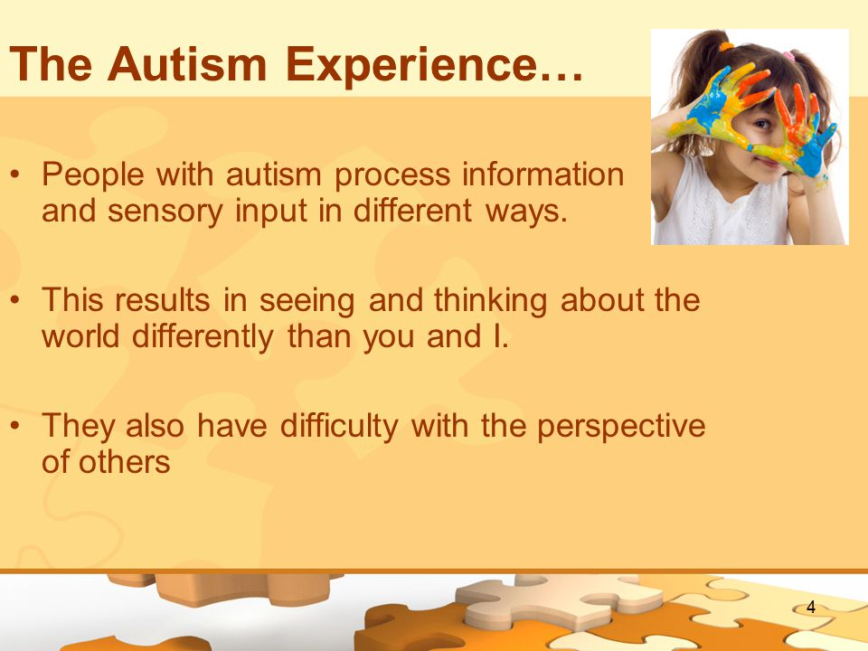 4 The Autism Experience… People with autism process information and sensory input in different ways.