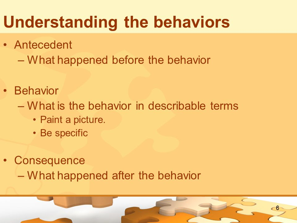 6 Understanding the behaviors Antecedent –What happened before the behavior Behavior –What is the behavior in describable terms Paint a picture.
