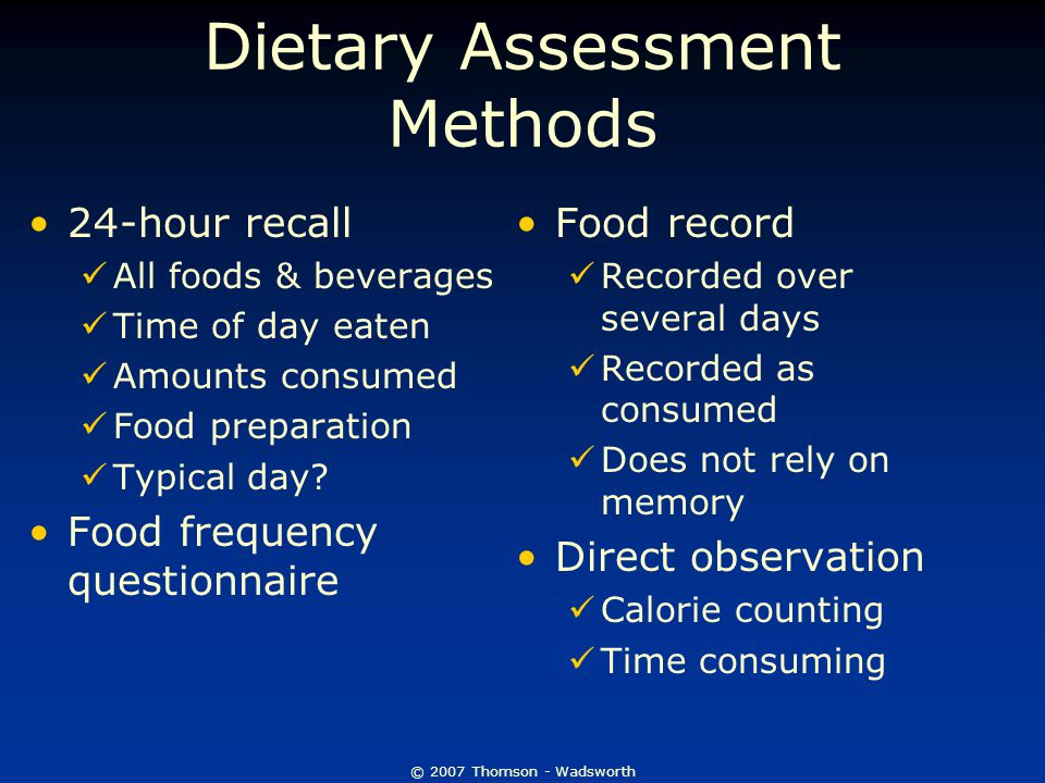 © 2007 Thomson - Wadsworth Dietary Assessment Methods 24-hour recall All foods & beverages Time of day eaten Amounts consumed Food preparation Typical day.