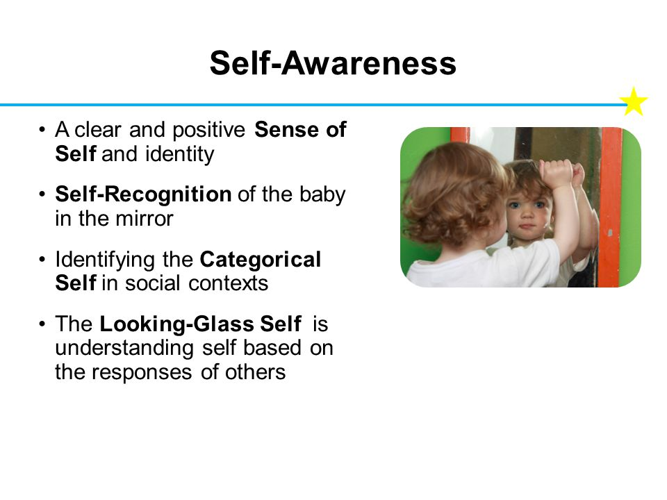Self-Awareness A clear and positive Sense of Self and identity Self-Recognition of the baby in the mirror Identifying the Categorical Self in social contexts The Looking-Glass Self is understanding self based on the responses of others